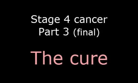 Stage 4 cancer – Part 3 (Final) – The cure